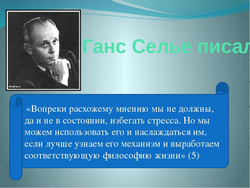 Ганс Селье писал: «Вопреки расхожему мнению мы не должны, да и не в состоянии...