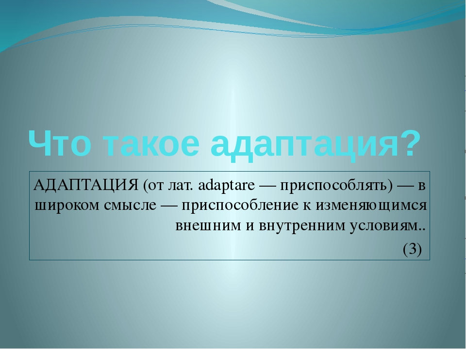 Что такое адаптация? АДАПТАЦИЯ (от лат. adaptare — приспособлять) — в широком...