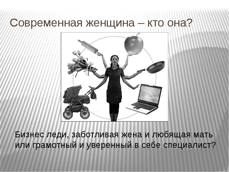 Современная женщина – кто она? Бизнес леди, заботливая жена и любящая мать ил...