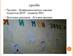 среда Тренинг «Коммуникативные умения педагогов ДОУ» (занятие №2) Выставка ри