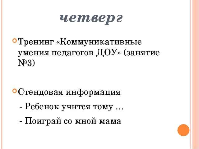 четверг Тренинг «Коммуникативные умения педагогов ДОУ» (занятие №3) Стендовая...