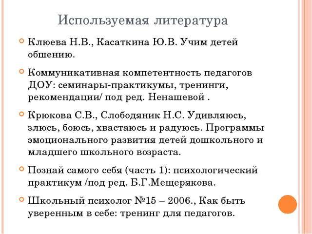 Используемая литература Клюева Н.В., Касаткина Ю.В. Учим детей обшению. Комму...