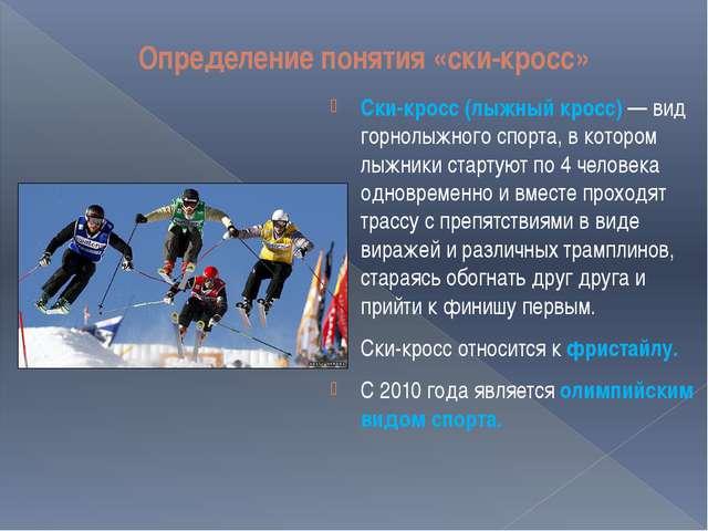 Определение понятия «ски-кросс» Ски-кросс (лыжный кросс)— вид горнолыжного с...