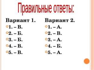 Вариант 1. 1. – В. 2. – Б. 3. – Б. 4. – В. 5. – В. Вариант 2. 1. – А. 2. – В.