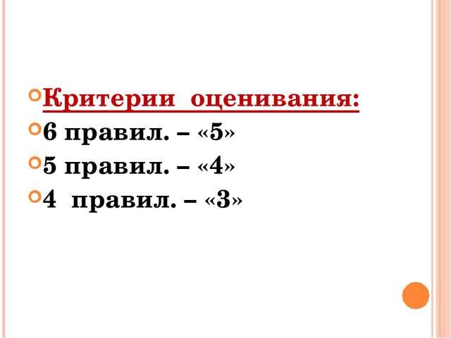 Критерии оценивания: 6 правил. – «5» 5 правил. – «4» 4 правил. – «3»