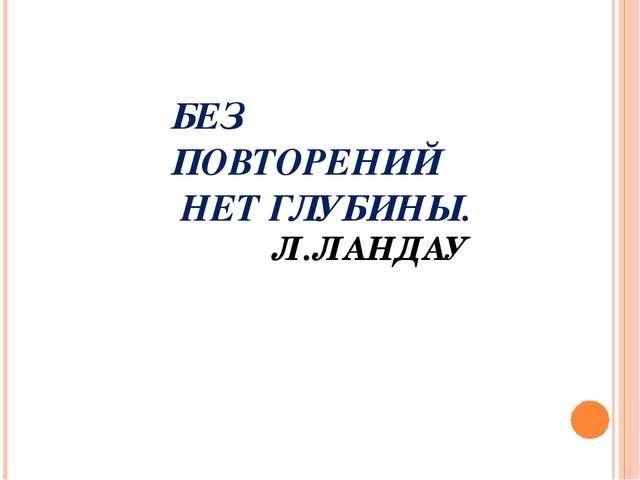 БЕЗ ПОВТОРЕНИЙ НЕТ ГЛУБИНЫ. Л.ЛАНДАУ