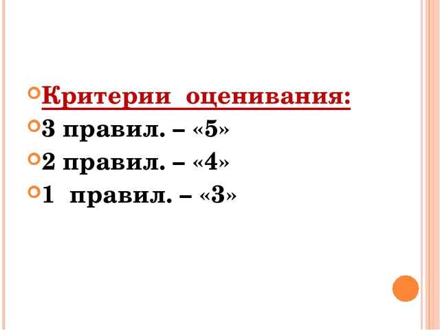 Критерии оценивания: 3 правил. – «5» 2 правил. – «4» 1 правил. – «3»