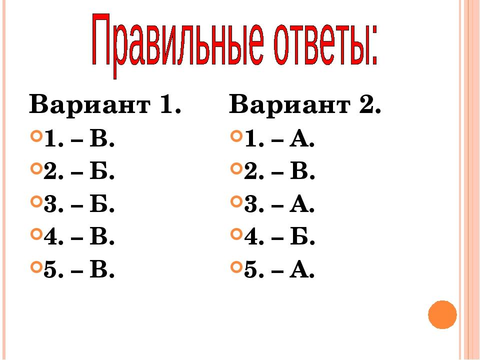 Вариант 1. 1. – В. 2. – Б. 3. – Б. 4. – В. 5. – В. Вариант 2. 1. – А. 2. – В....