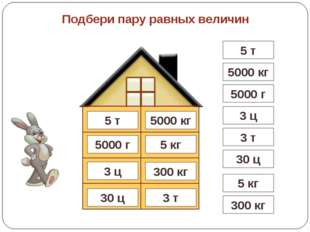 3 т 5000 кг 5 кг 5000 г 300 кг 30 ц Подбери пару равных величин 3 ц 5 т 5 т 5