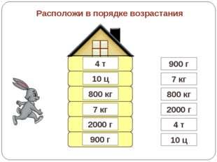 Расположи в порядке возрастания 4 т 10 ц 800 кг 7 кг 900 г 2000 г 2000 г 900