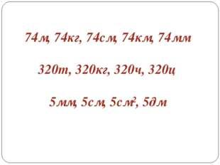 74м, 74кг, 74см, 74км, 74мм 320т, 320кг, 320ч, 320ц 5мм, 5см, 5см², 5дм