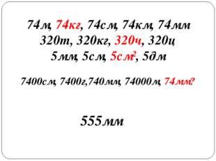 74м, 74кг, 74см, 74км, 74мм 320т, 320кг, 320ч, 320ц 5мм, 5см, 5см², 5дм 7400с