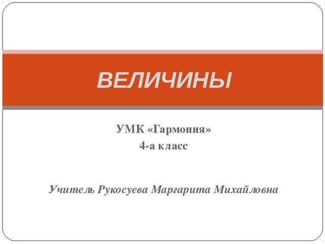 ВЕЛИЧИНЫ УМК «Гармония» 4-а класс Учитель Рукосуева Маргарита Михайловна