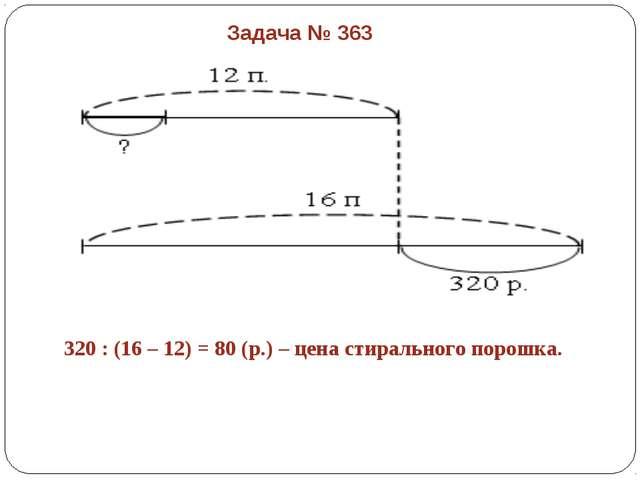 320 : (16 – 12) = 80 (р.) – цена стирального порошка. Задача № 363