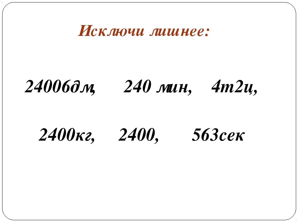 Исключи лишнее: 24006дм, 240 мин, 4т2ц, 2400кг, 2400, 563сек