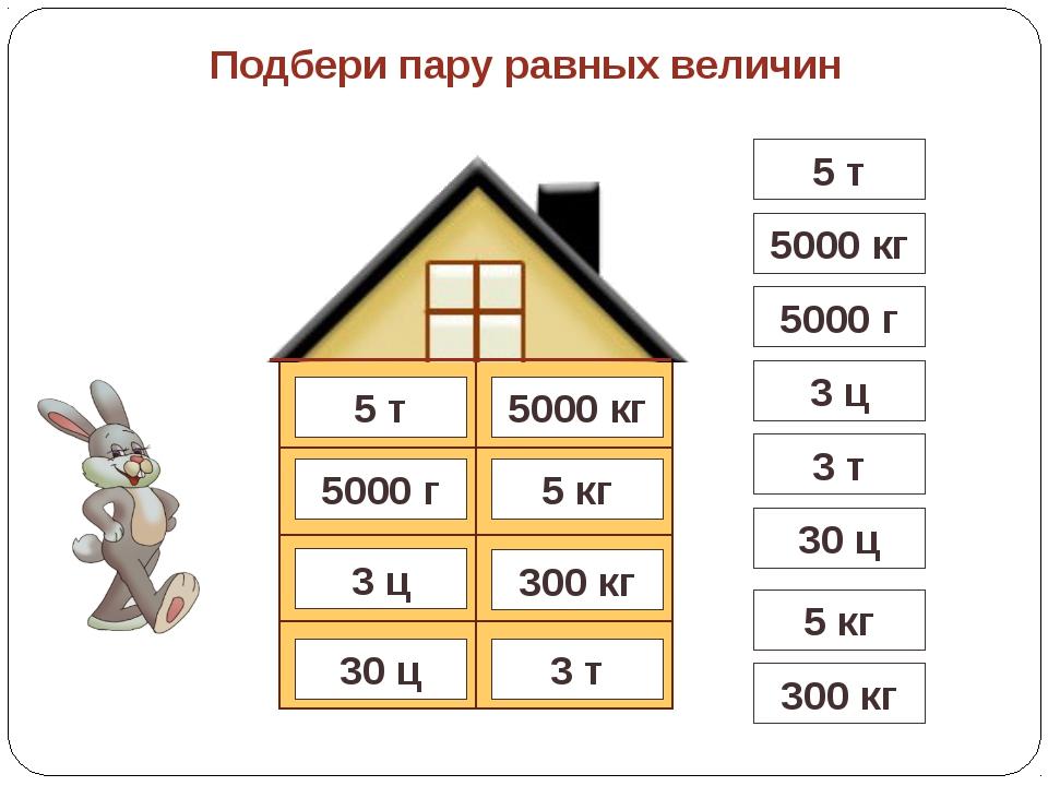 3 т 5000 кг 5 кг 5000 г 300 кг 30 ц Подбери пару равных величин 3 ц 5 т 5 т 5...