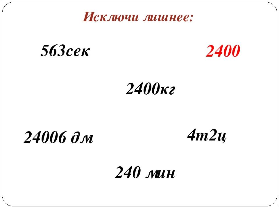 Исключи лишнее: 24006 дм 240 мин 4т2ц 2400кг 2400 563сек