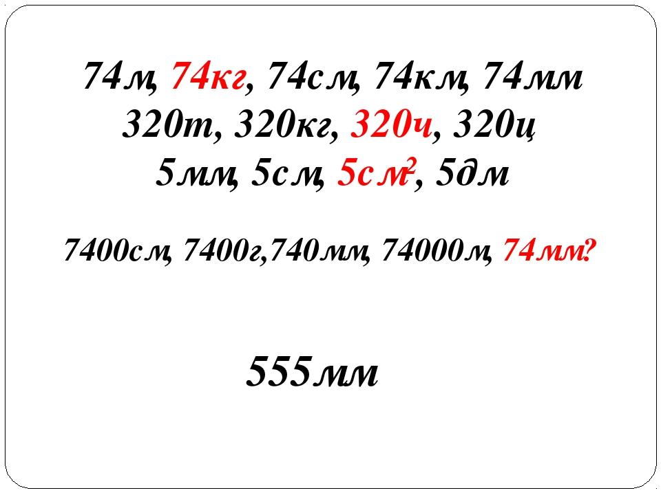74м, 74кг, 74см, 74км, 74мм 320т, 320кг, 320ч, 320ц 5мм, 5см, 5см², 5дм 7400с...