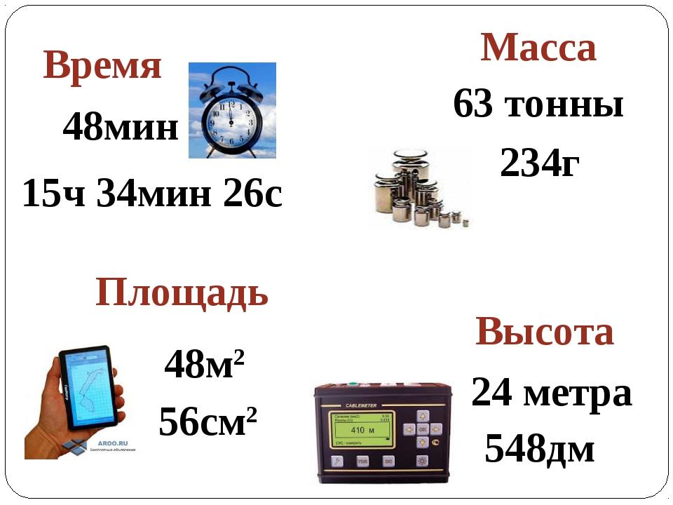 Время Масса Высота Площадь 63 тонны 48мин 15ч 34мин 26с 234г 24 метра 548дм 4...