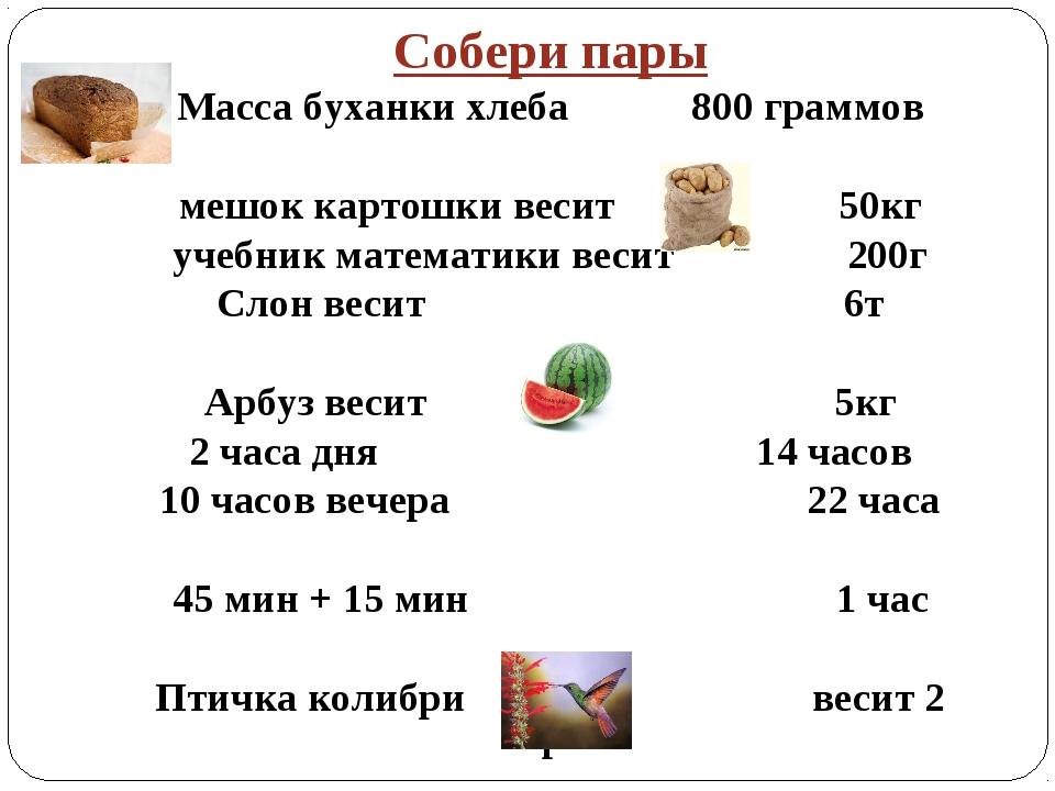 Собери пары Масса буханки хлеба 800 граммов мешок картошки весит 50кг учебник...