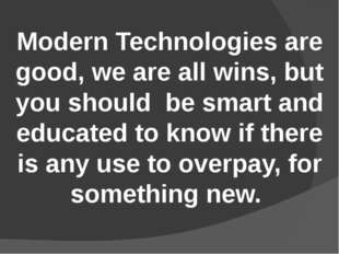 Modern Technologies are good, we are all wins, but you should be smart and ed