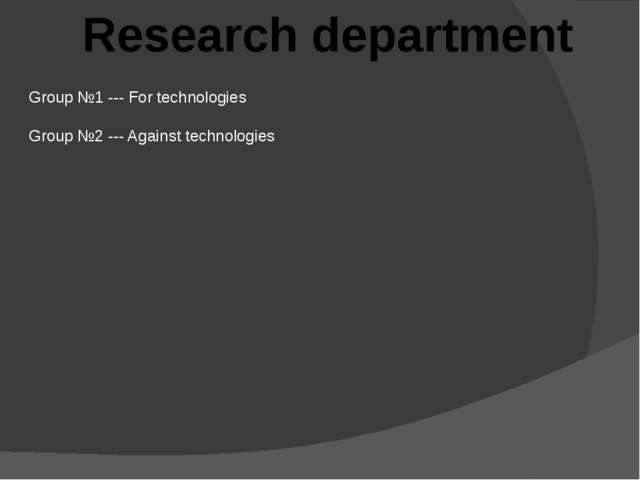 Research department Group №1 --- For technologies Group №2 --- Against techno...