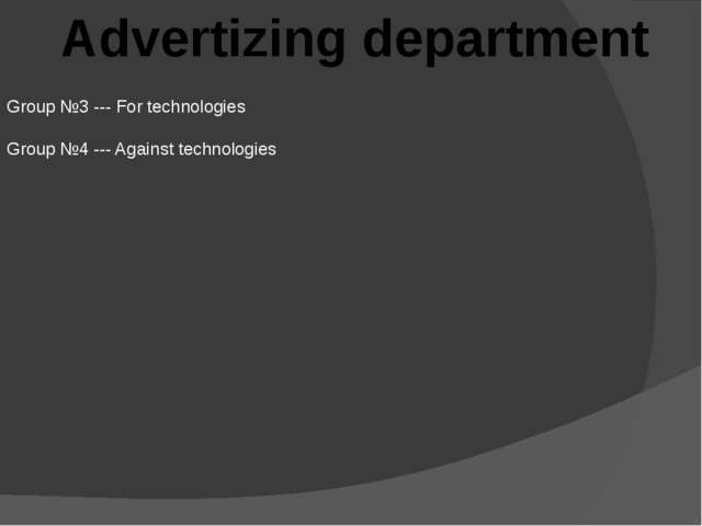 Advertizing department Group №3 --- For technologies Group №4 --- Against tec...