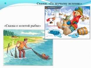 Сказки: «По щучьему велению» «Сказка о золотой рыбке»