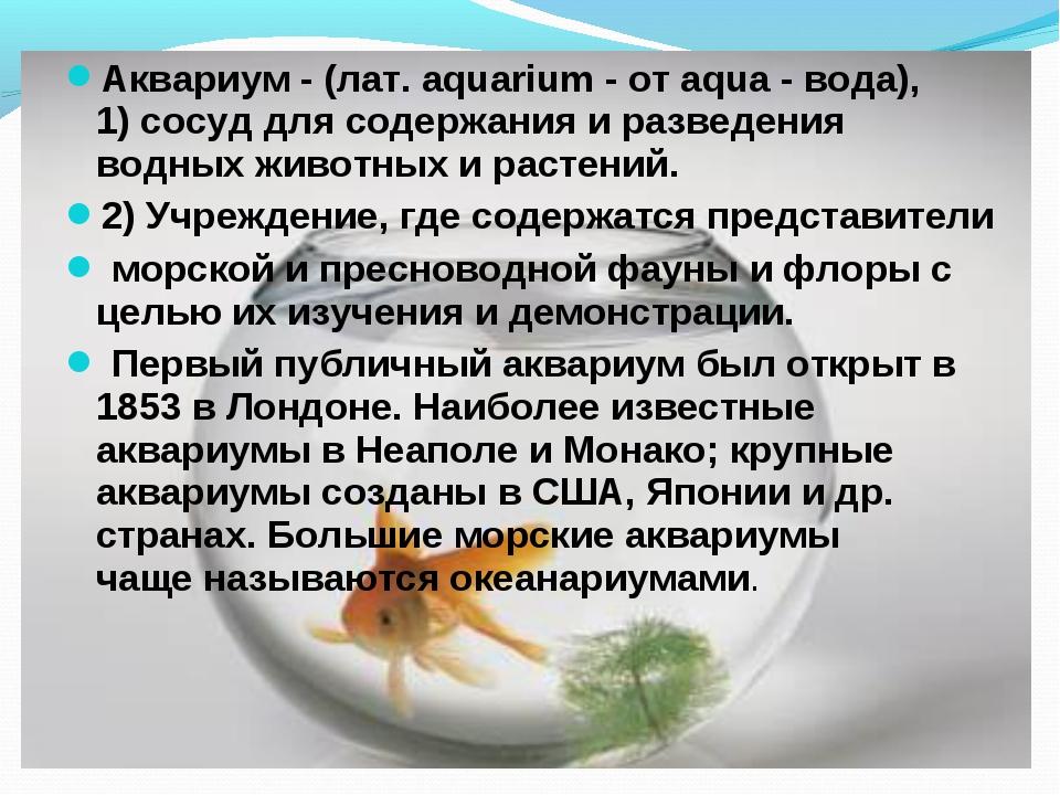 Аквариум - (лат. аquarium - от аqua - вода), 1)сосуддля содержания и развед...