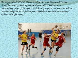 После распада СССР в 1993 был основан Союз гандболистов России.  Самых больши