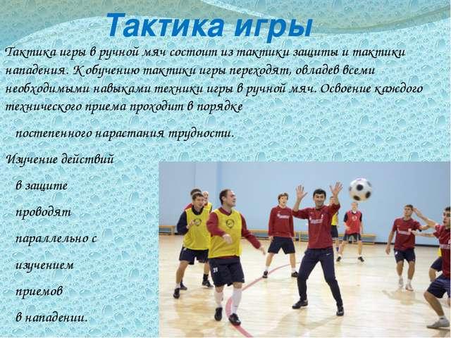 Тактика игры Тактика игры в ручной мяч состоит из тактики защиты и тактики н...