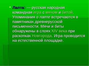 Лапта́ — русская народная командная игра с мячом и битой. Упоминания о лапте