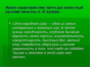 Яркую характеристику лапте дал известный русский писатель А.И.Куприн: «Эта