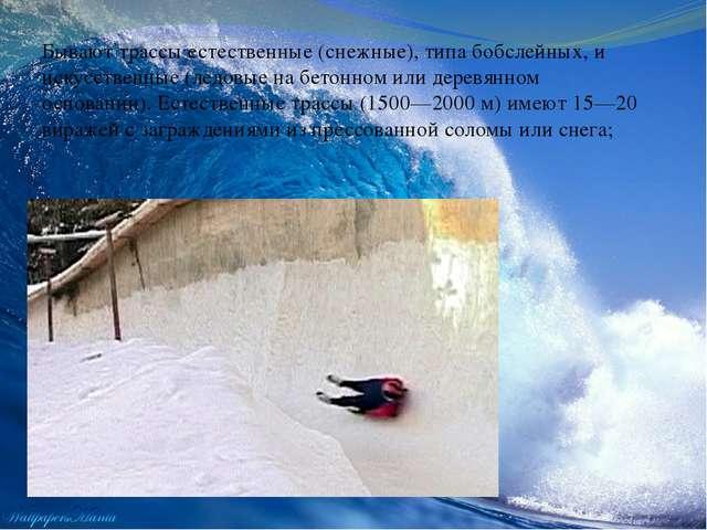 Бывают трассы естественные (снежные), типа бобслейных, и искусственные (ледо...