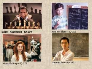 Гарри Каспаров - IQ 190 Ким Унг-Йонг – IQ 210 Юдит Полгар – IQ 170 Теренс Тао