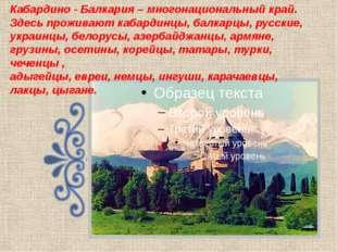 Кабардино - Балкария – многонациональный край. Здесь проживают кабардинцы, ба