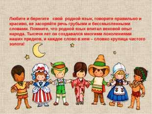 Любите и берегите свой родной язык, говорите правильно и красиво, не засоряйт