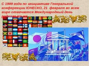 С 1999 года по инициативе Генеральной конференции ЮНЕСКО, 21 февраля во всем