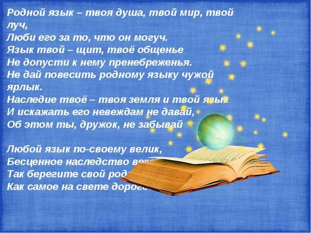 Родной язык – твоя душа, твой мир, твой луч, Люби его за то, что он могуч. Яз...