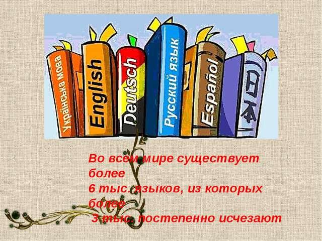 Во всем мире существует более 6 тыс. языков, из которых более 3 тыс. постепен...