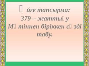 Үйге тапсырма: 379 – жаттығу Мәтіннен біріккен сөзді табу.