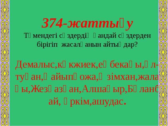 374-жаттығу Төмендегі сөздердің қандай сөздерден бірігіп жасалғанын айтыңдар?...