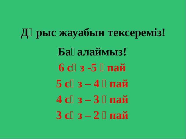 Дұрыс жауабын тексереміз! Бағалаймыз! 6 сөз -5 ұпай 5 сөз – 4 ұпай 4 сөз – 3...