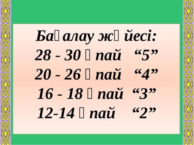"""Бағалау жүйесі: 28 - 30 ұпай """"5"""" 20 - 26 ұпай """"4"""" 16 - 18 ұпай """"3"""" 12-14 ұпай..."""