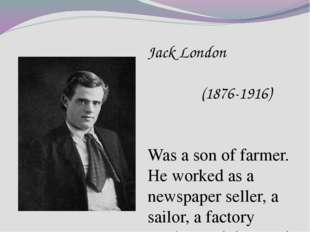 Jack London (1876-1916) Was a son of farmer. He worked as a newspaper seller,