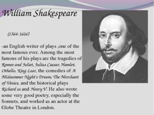 William Shakespeare (1564-1616) -an English writer of plays ,one of the most