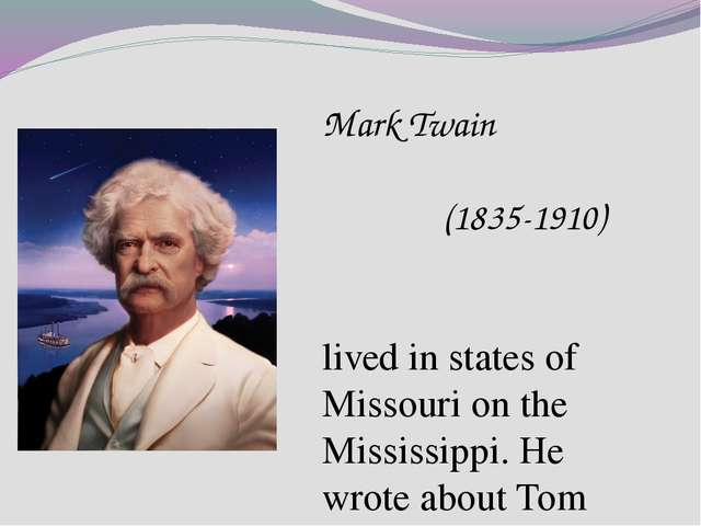 Mark Twain (1835-1910) lived in states of Missouri on the Mississippi. He wro...