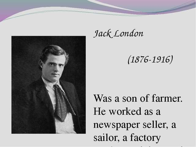 Jack London (1876-1916) Was a son of farmer. He worked as a newspaper seller,...