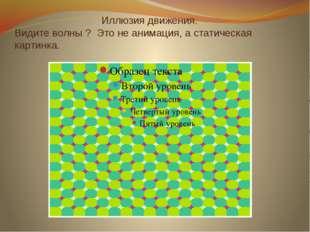 Иллюзия движения. Видите волны ? Это не анимация, а статическая картинка.