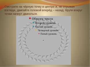 Смотрите на чёрную точку в центре и, не отрывая взгляда, двигайте головой впе